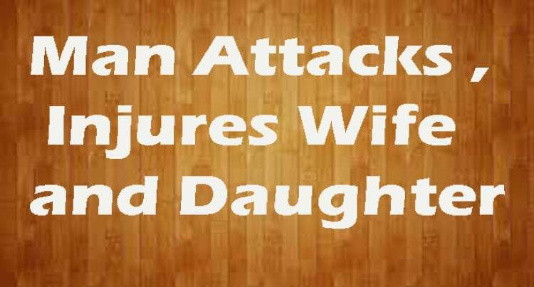 Man Attacks, Injures Wife, Daughter