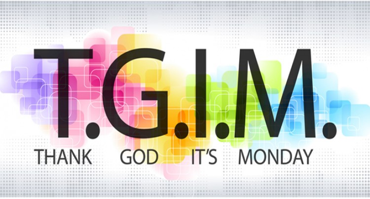 TGIM- Thank God It's MONDAY-Making Mondays Motivating And Not Mundane!